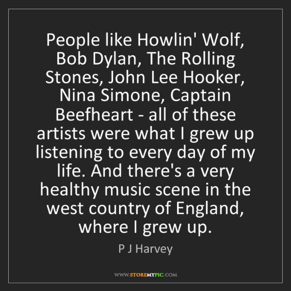 P J Harvey: People like Howlin' Wolf, Bob Dylan, The Rolling Stones,...