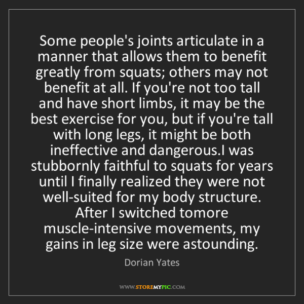 Dorian Yates: Some people's joints articulate in a manner that allows...