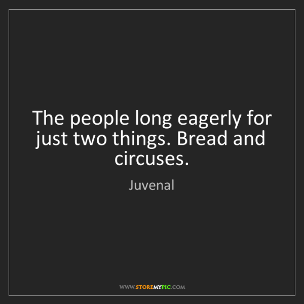 Juvenal: The people long eagerly for just two things. Bread and...