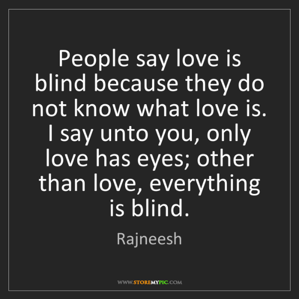 Rajneesh: People say love is blind because they do not know what...