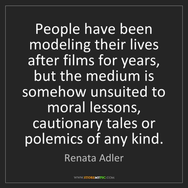 Renata Adler: People have been modeling their lives after films for...