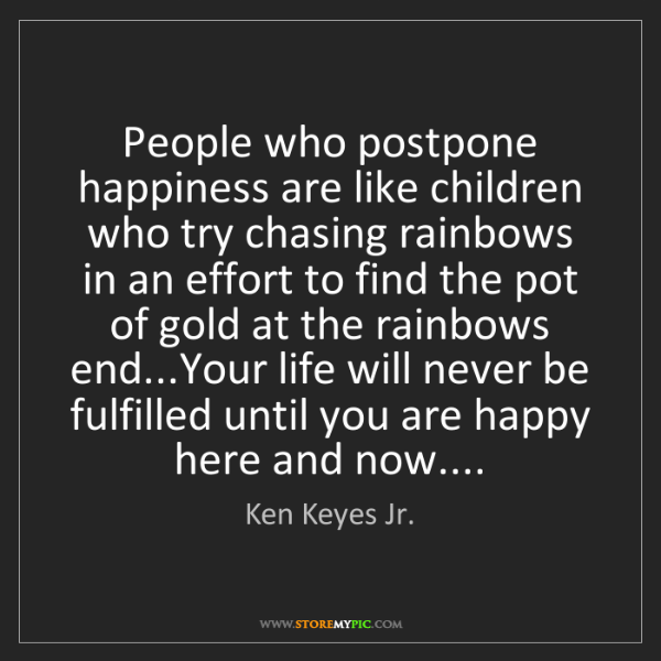 Ken Keyes Jr.: People who postpone happiness are like children who try...