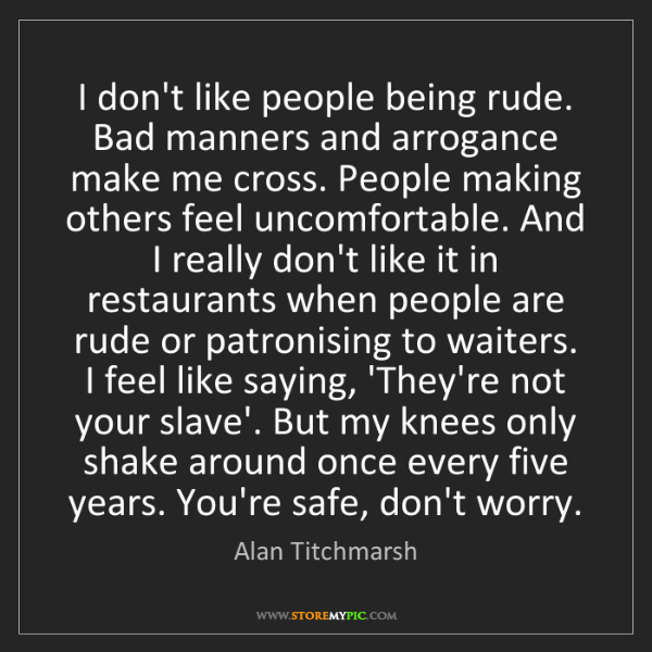Alan Titchmarsh: I don't like people being rude. Bad manners and arrogance...