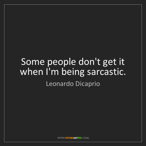 Leonardo Dicaprio: Some people don't get it when I'm being sarcastic.