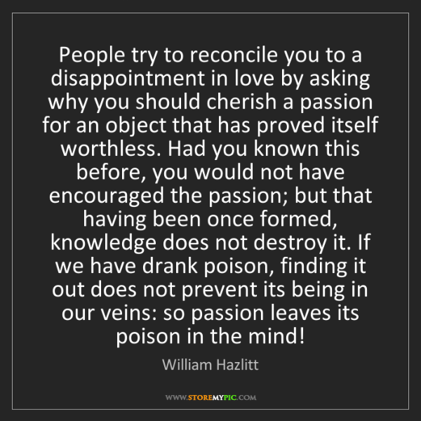 William Hazlitt: People try to reconcile you to a disappointment in love...