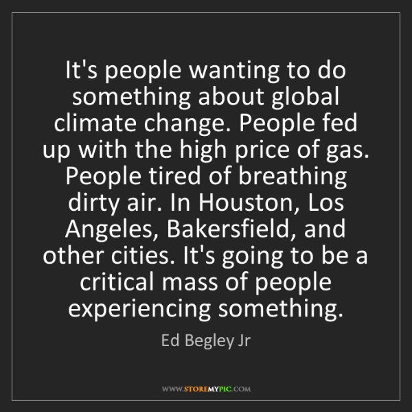 Ed Begley Jr: It's people wanting to do something about global climate...