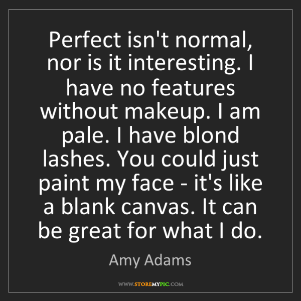 Amy Adams: Perfect isn't normal, nor is it interesting. I have no...
