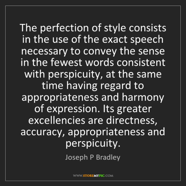 Joseph P Bradley: The perfection of style consists in the use of the exact...