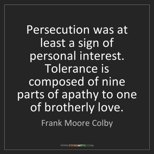 Frank Moore Colby: Persecution was at least a sign of personal interest....