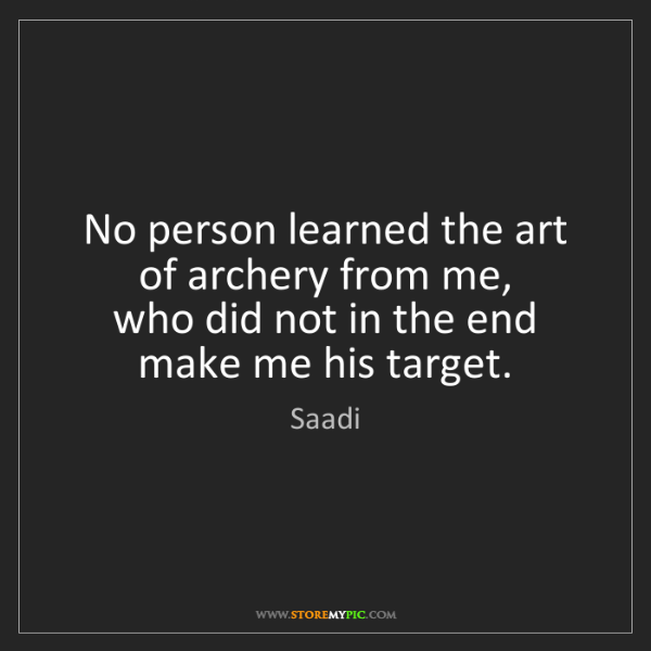 Saadi: No person learned the art of archery from me,  who did...