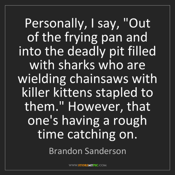 "Brandon Sanderson: Personally, I say, ""Out of the frying pan and into the..."