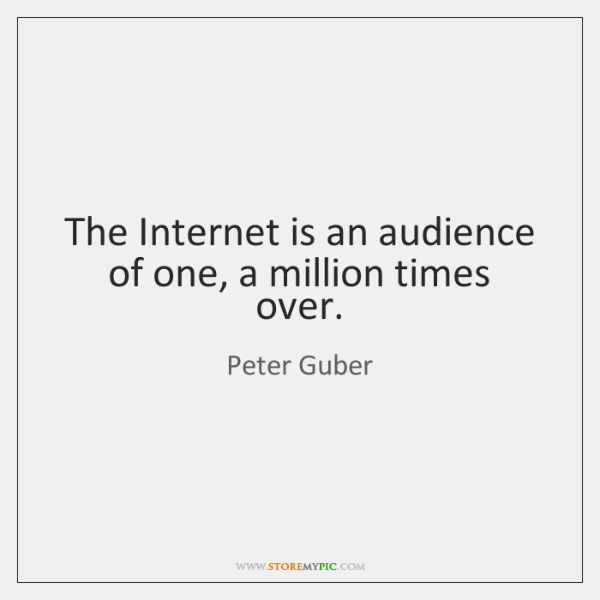 The Internet is an audience of one, a million times over.