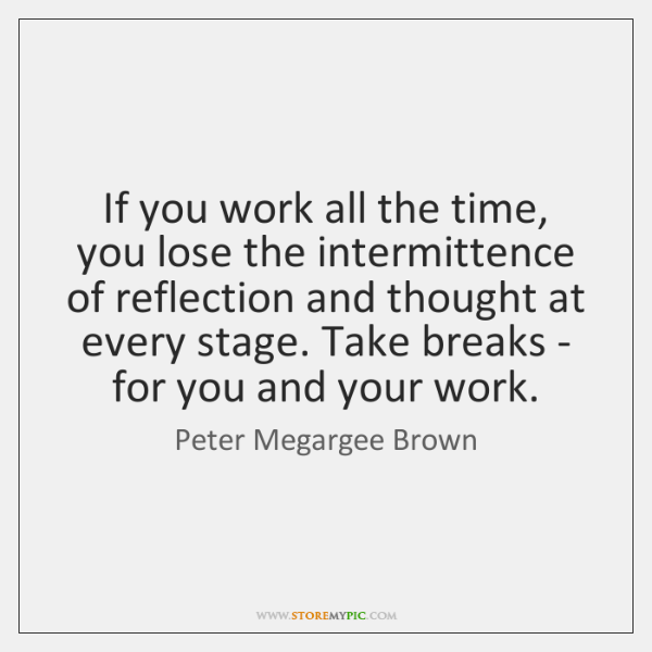 If you work all the time, you lose the intermittence of reflection ...