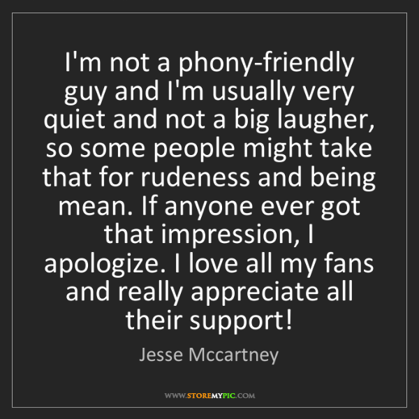 Jesse Mccartney: I'm not a phony-friendly guy and I'm usually very quiet...
