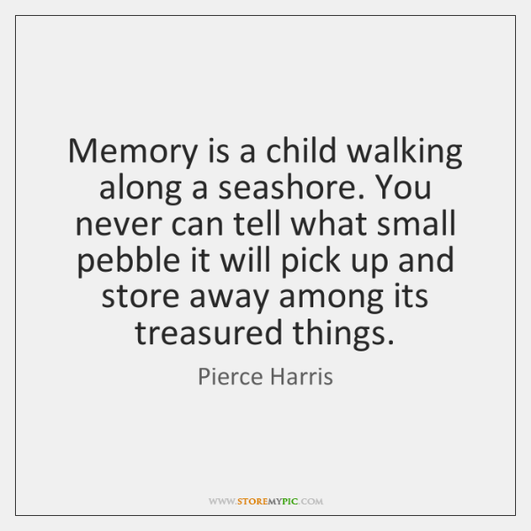 Memory is a child walking along a seashore. You never can tell ...