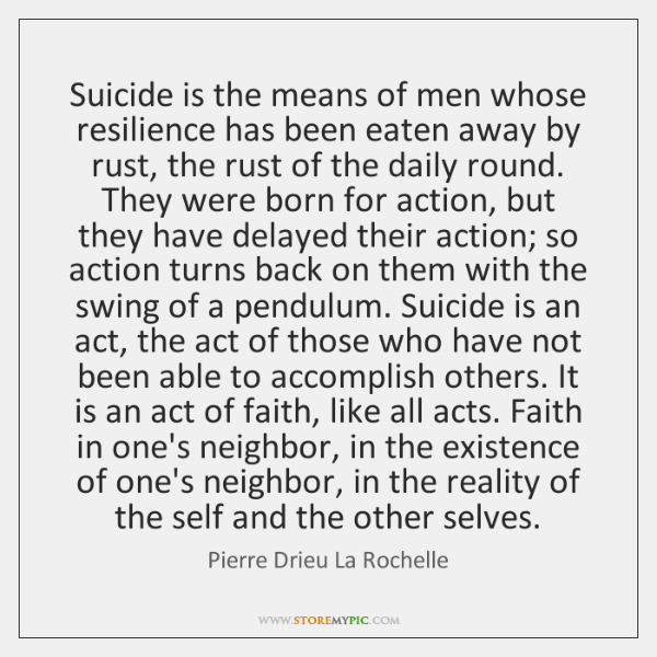 Suicide is the means of men whose resilience has been eaten away ...