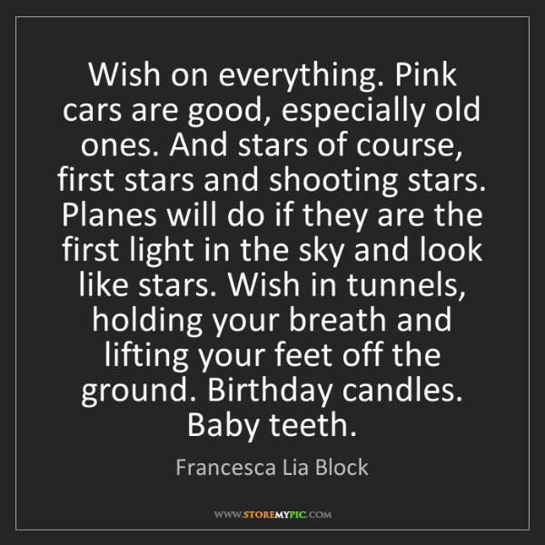 Francesca Lia Block: Wish on everything. Pink cars are good, especially old...