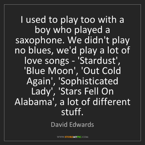 David Edwards: I used to play too with a boy who played a saxophone....