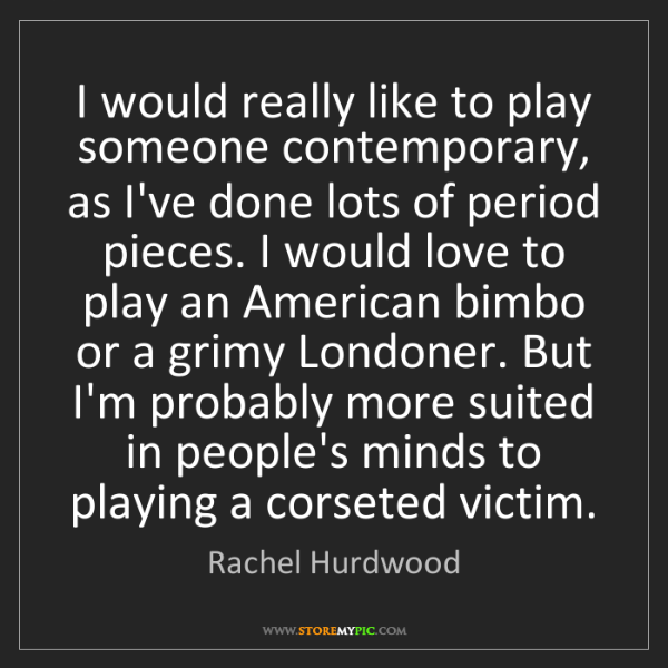 Rachel Hurdwood: I would really like to play someone contemporary, as...