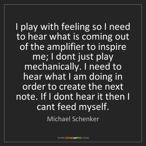 Michael Schenker: I play with feeling so I need to hear what is coming...