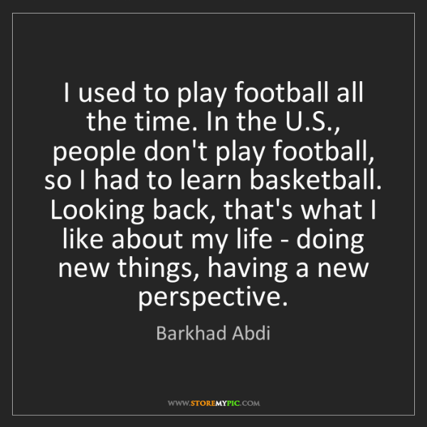 Barkhad Abdi: I used to play football all the time. In the U.S., people...