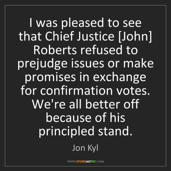 Jon Kyl: I was pleased to see that Chief Justice [John] Roberts...