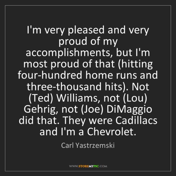 Carl Yastrzemski: I'm very pleased and very proud of my accomplishments,...