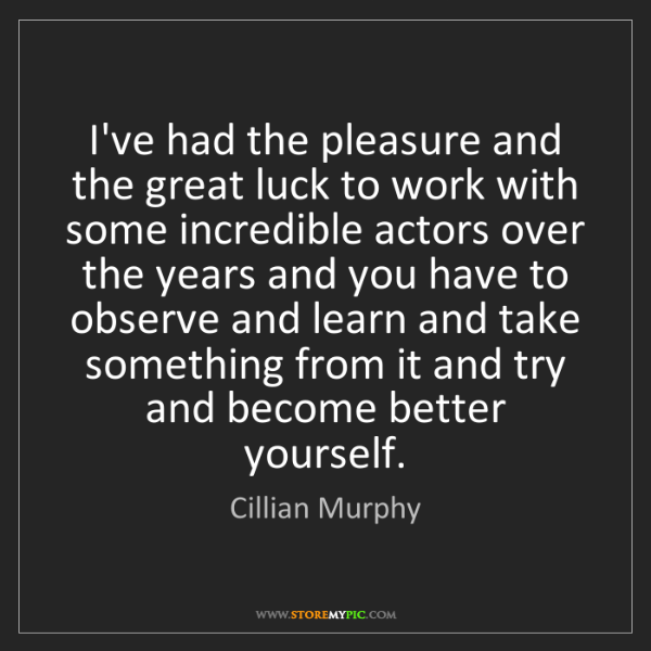 Cillian Murphy: I've had the pleasure and the great luck to work with...