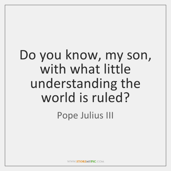 Do you know, my son, with what little understanding the world is ...