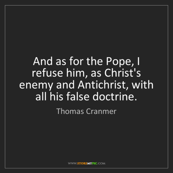Thomas Cranmer: And as for the Pope, I refuse him, as Christ's enemy...