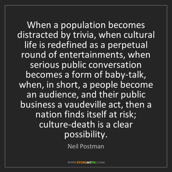 Neil Postman: When a population becomes distracted by trivia, when...