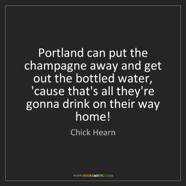 Chick Hearn: Portland can put the champagne away and get out the bottled...