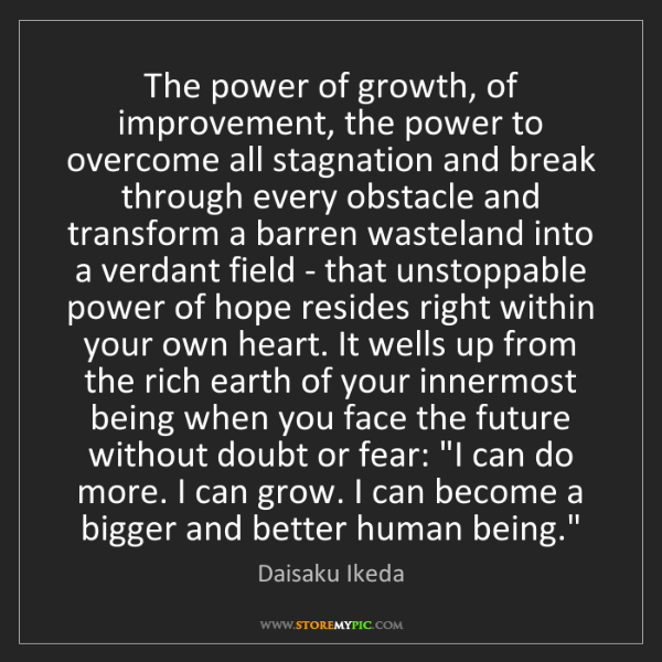 Daisaku Ikeda: The power of growth, of improvement, the power to overcome...