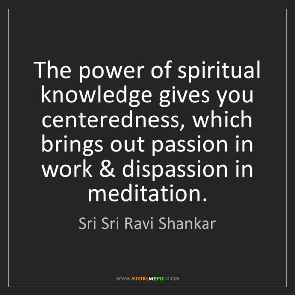 Sri Sri Ravi Shankar: The power of spiritual knowledge gives you centeredness,...