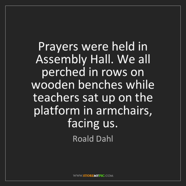 Roald Dahl: Prayers were held in Assembly Hall. We all perched in...