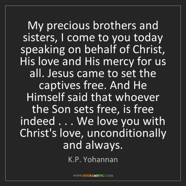 K.P. Yohannan: My precious brothers and sisters, I come to you today...