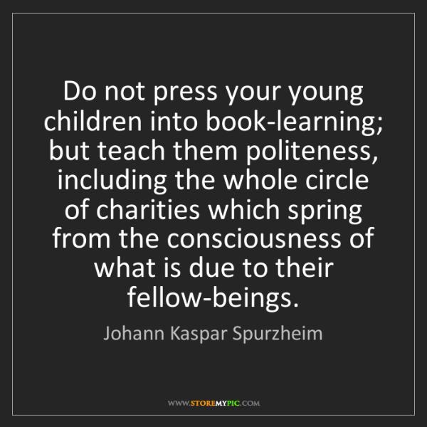 Johann Kaspar Spurzheim: Do not press your young children into book-learning;...