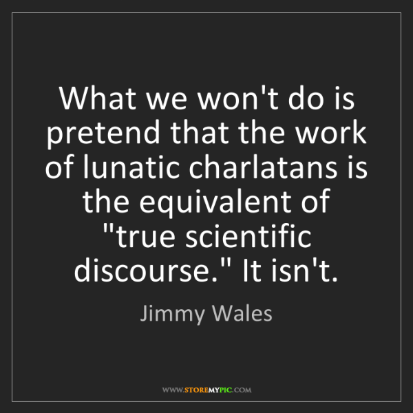 Jimmy Wales: What we won't do is pretend that the work of lunatic...