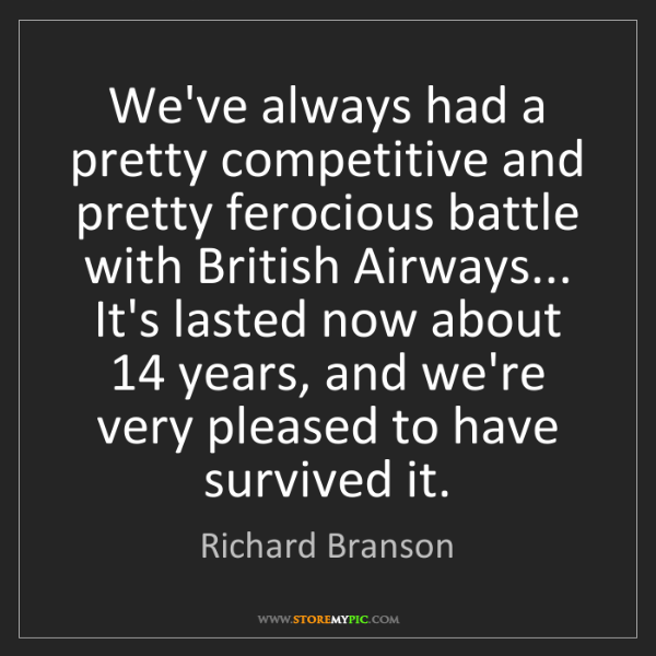 Richard Branson: We've always had a pretty competitive and pretty ferocious...
