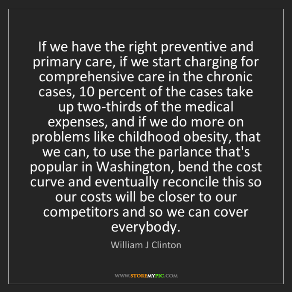 William J Clinton: If we have the right preventive and primary care, if...