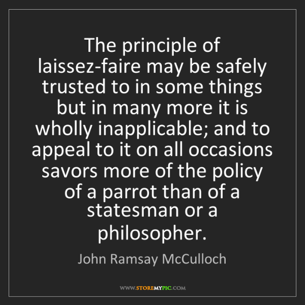 John Ramsay McCulloch: The principle of laissez-faire may be safely trusted...