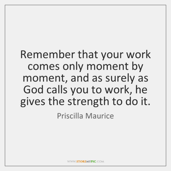 Remember that your work comes only moment by moment, and as surely ...