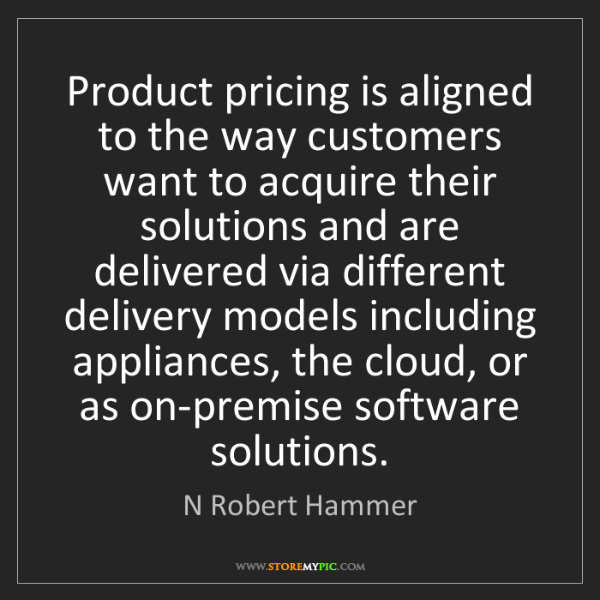 N Robert Hammer: Product pricing is aligned to the way customers want...
