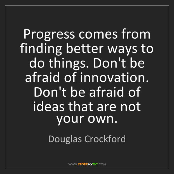 Douglas Crockford: Progress comes from finding better ways to do things....