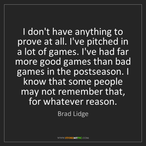 Brad Lidge: I don't have anything to prove at all. I've pitched in...
