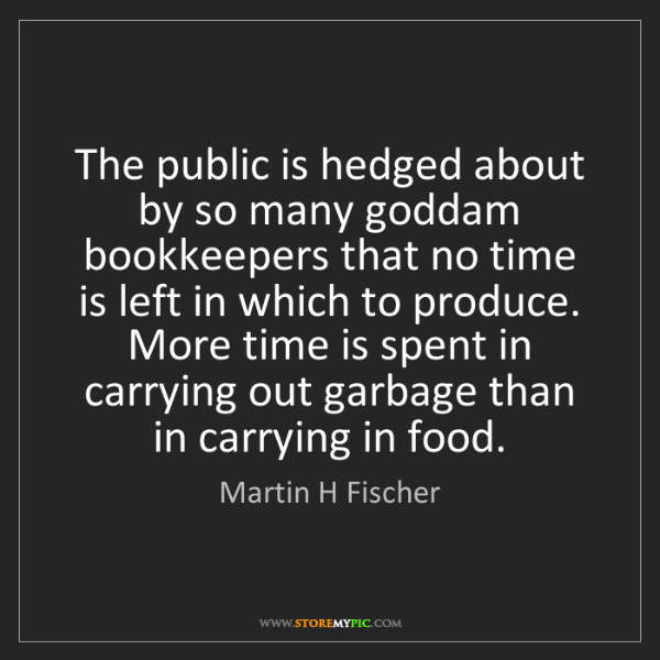 Martin H Fischer: The public is hedged about by so many goddam bookkeepers...