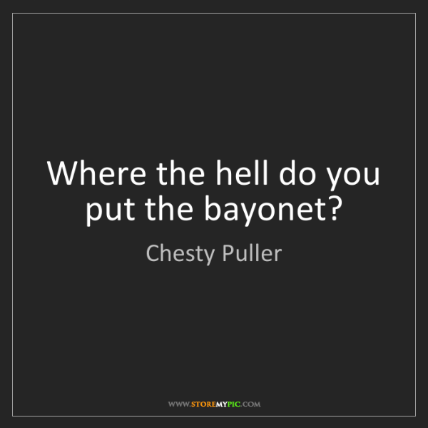 Chesty Puller: Where the hell do you put the bayonet?