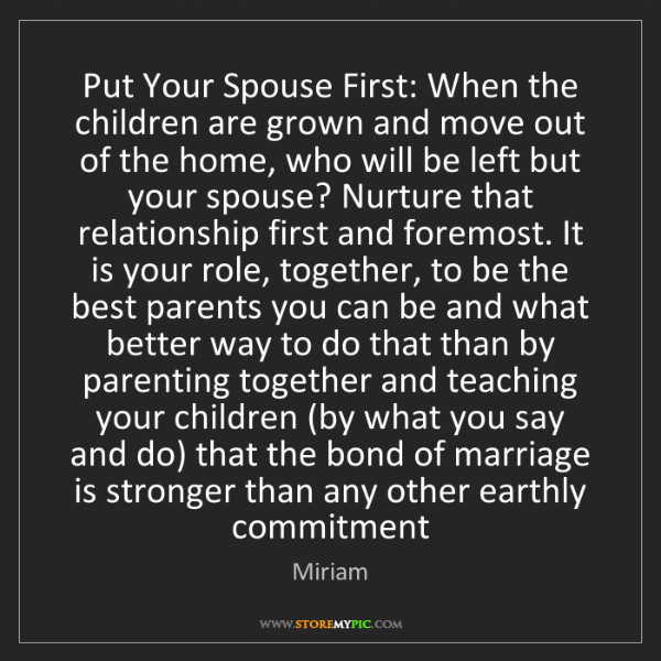 Miriam: Put Your Spouse First: When the children are grown and...
