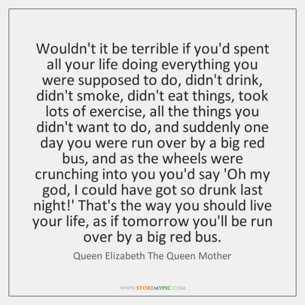 Wouldn't it be terrible if you'd spent all your life doing everything ...