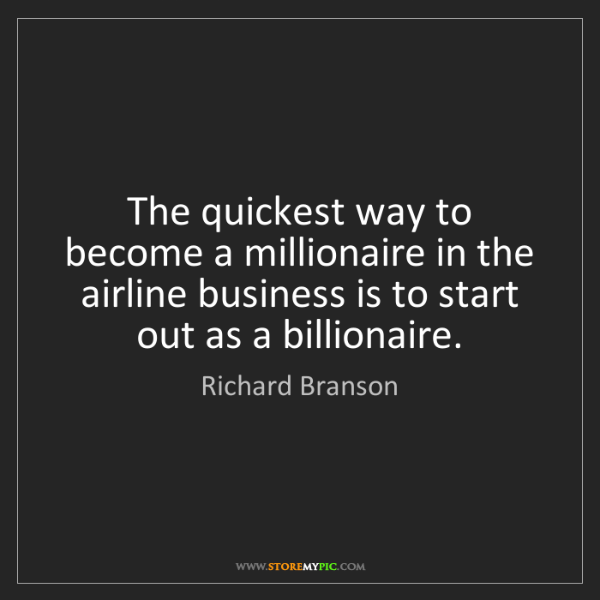 Richard Branson: The quickest way to become a millionaire in the airline...